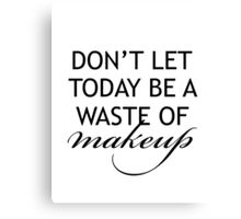 Don't Let Today Be A Waste of Makeup Canvas Print
