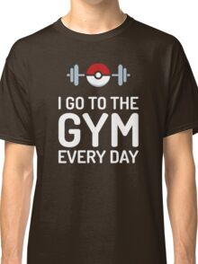 Pokemon Go // I Go To The Gym Every Day // Pokemon Gifts // Funny Quotes Classic T-Shirt