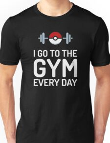 Pokemon Go // I Go To The Gym Every Day // Pokemon Gifts // Funny Quotes Unisex T-Shirt