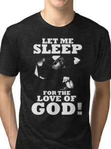 LET ME SLEEP FOR THE LOVE OF GOD CHRIS FARLEY Tri-blend T-Shirt