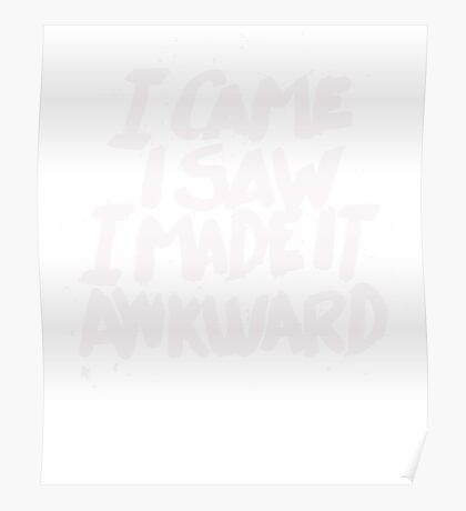 I came I saw I made it Awkward - Funny Humor T Shirt Poster