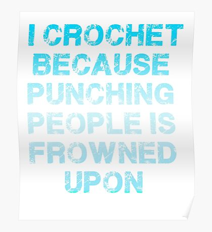 I Crochet Because Punching People Is Frowned Upon T Shirt Poster
