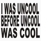 I WAS UNCOOL BEFORE UNCOOL WAS COOL  by JamesChetwald