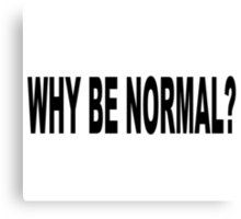 WHY BE NORMAL Canvas Print