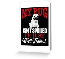 My Pug isn't Spoiled I'm Well Trained Greeting Card