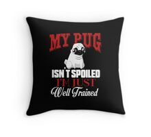 My Pug isn't Spoiled I'm Well Trained Throw Pillow