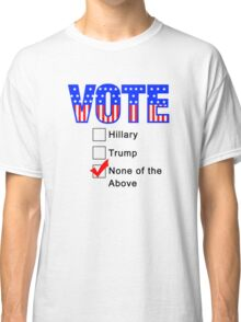 Vote None of the Above  Classic T-Shirt