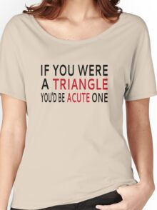 If You Were A Triangle, You'd Be Acute One Women's Relaxed Fit T-Shirt