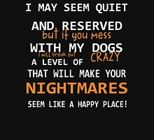 I may seem quiet and reserved but if you mess with my DOGS I will break out a level of crazy that will make your NIGHTMARES seem like a happy place Unisex T-Shirt
