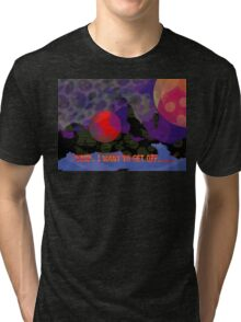 Stop, I want to get off..... Tri-blend T-Shirt