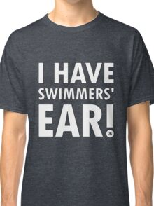 I Have Swimmers' Ear! Classic T-Shirt
