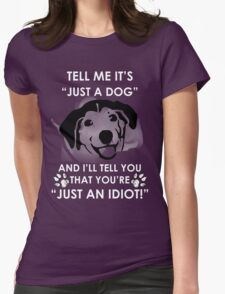 """Tell me """"It's just a DOG"""" and I will tell you that you're """"Just an IDIOT"""" Womens Fitted T-Shirt"""