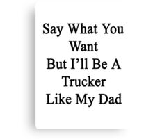 Say What You Want But I'll Be A Trucker Like My Dad  Canvas Print