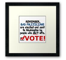 VOTE - BAD POLITICIANS ARE ELECTED BY PEOPLE WHO DON'T VOTE Framed Print