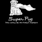 Super Pug - This Shall Be My Finest Moment. by betsystreeter