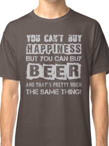 You can't buy happiness but you can buy beer and that's pretty much the same thing - T-shirts & Hoodies Classic T-Shirt