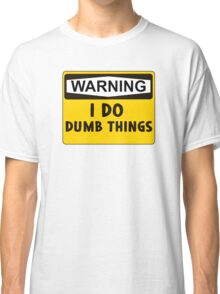 Warning: I do dumb things Classic T-Shirt