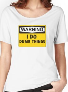 Warning: I do dumb things Women's Relaxed Fit T-Shirt