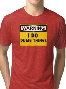 Warning: I do dumb things Tri-blend T-Shirt