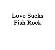 Love Sucks Fish Rock by supernova23