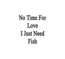 No Time For Love I Just Need Fish  by supernova23