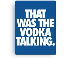 THAT WAS THE VODKA TALKING. Canvas Print