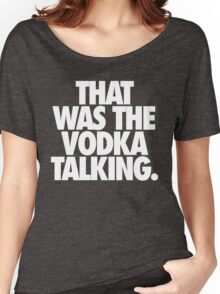 THAT WAS THE VODKA TALKING. Women's Relaxed Fit T-Shirt