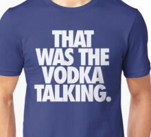 THAT WAS THE VODKA TALKING. Unisex T-Shirt