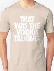 THAT WAS THE VODKA TALKING. Unisex T-Shirt