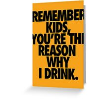 REMEMBER KIDS, YOU'RE THE REASON WHY I DRINK. Greeting Card