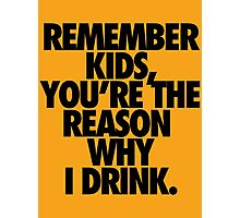 REMEMBER KIDS, YOU'RE THE REASON WHY I DRINK. Photographic Print