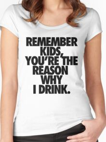 REMEMBER KIDS, YOU'RE THE REASON WHY I DRINK. Women's Fitted Scoop T-Shirt