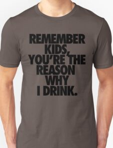 REMEMBER KIDS, YOU'RE THE REASON WHY I DRINK. Unisex T-Shirt
