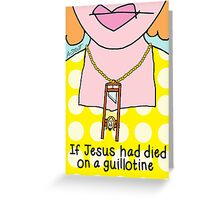 If Jesus Had Died on a Guillotine  Greeting Card