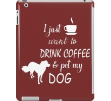 Tee- I just want to drink coffee and pet my DOG T-shirt  iPad Case/Skin