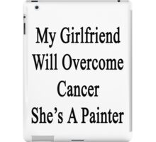 My Girlfriend Will Overcome Cancer She's A Painter  iPad Case/Skin