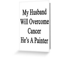 My Husband Will Overcome Cancer He's A Painter  Greeting Card