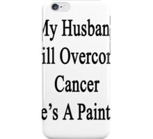 My Husband Will Overcome Cancer He's A Painter  iPhone Case/Skin