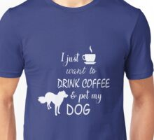 Tee- I just want to drink coffee and pet my DOG T-shirt  Unisex T-Shirt