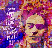 Frida Kahlo Quote I Am Happy To Be Alive As Long As I Can Paint by Candace Byington