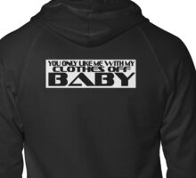 You Only Like Me With My Clothes Off Baby - Dodge Rock Zipped Hoodie