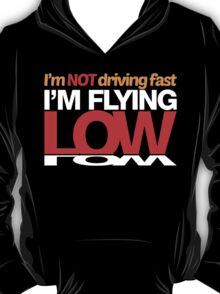 I'm not driving fast – I'm flying low (4) T-Shirt
