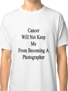 Cancer Will Not Keep Me From Becoming A Photographer  Classic T-Shirt