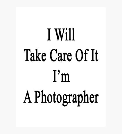 I Will Take Care Of It I'm A Photographer  Photographic Print