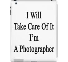 I Will Take Care Of It I'm A Photographer  iPad Case/Skin