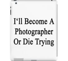 I'll Become A Photographer Or Die Trying  iPad Case/Skin