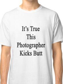It's True This Photographer Kicks Butt  Classic T-Shirt