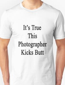 It's True This Photographer Kicks Butt  Unisex T-Shirt