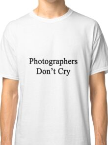 Photographers Don't Cry  Classic T-Shirt