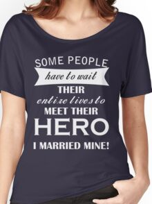 Some people have to wait their entire lives to MEET THEIR HERO I MARRIED MINE! Women's Relaxed Fit T-Shirt